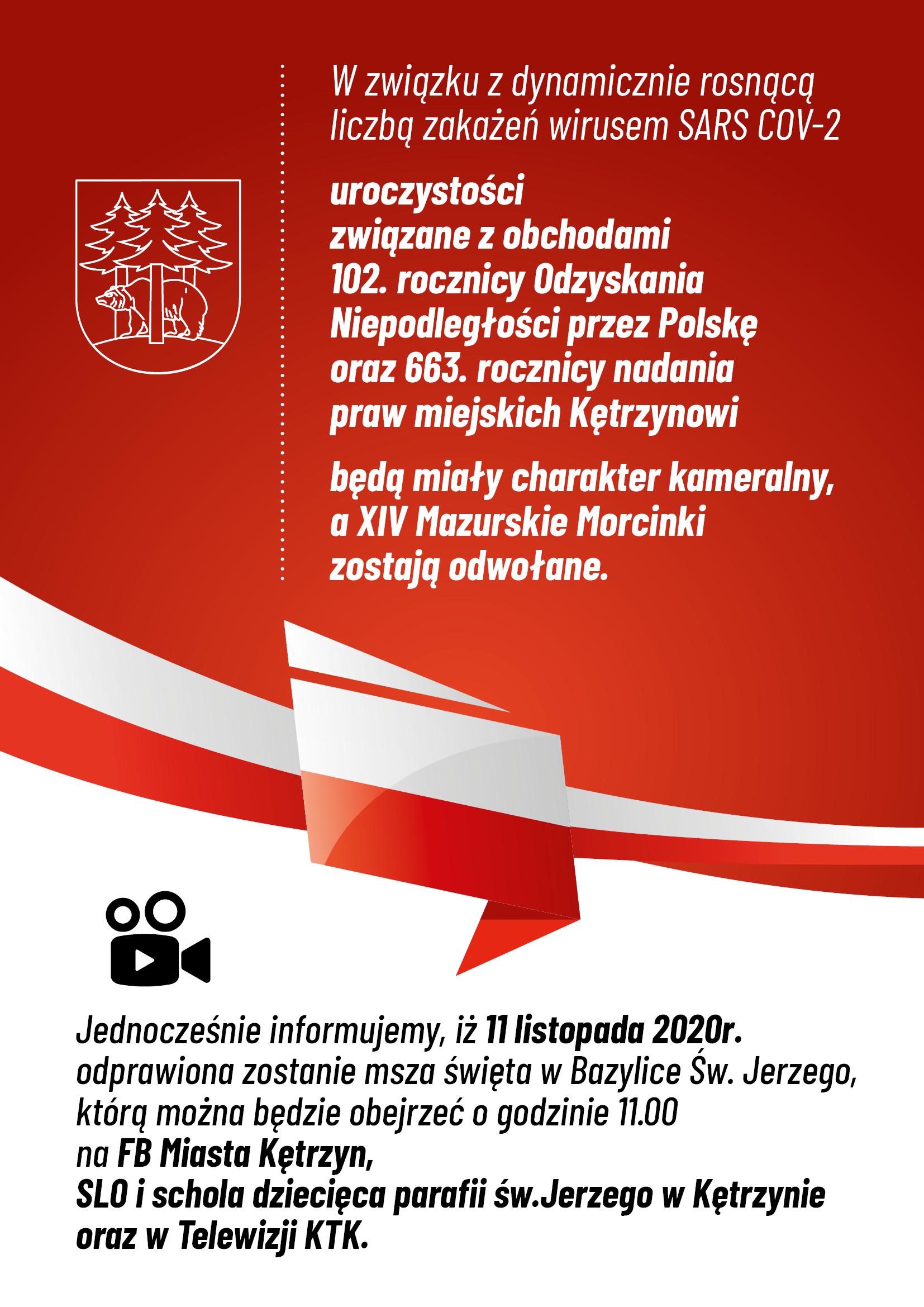 Obrazek przedstwaia herb miasta Kętrzyn oraz  biało - czerwoną flagę Polski. Na czerwonym tle treść: W związku z dynamicznie rosnącą liczbą zakażeń wirusem SARS COV-2 uroczystości związane z obchodami 102. rocznicy Odzyskania Niepodległości przez Polskę oraz 663. rocznicy nadania praw miejskich Kętrzynowi będą miały charakter kameralny, a XIV Mazurskie Morcinki zostają odwołane.  Jednocześnie informujemy, iż 11 listopada 2020r. odprawiona zostanie msza święta w Bazylice Św. Jerzego, którą można będzie obejrzeć o godzinie 11.00 na FB Miasta Kętrzyn, SLO i schola dziecięca parafii św.Jerzego w Kętrzynie oraz w Telewizji Kablowej KTK.