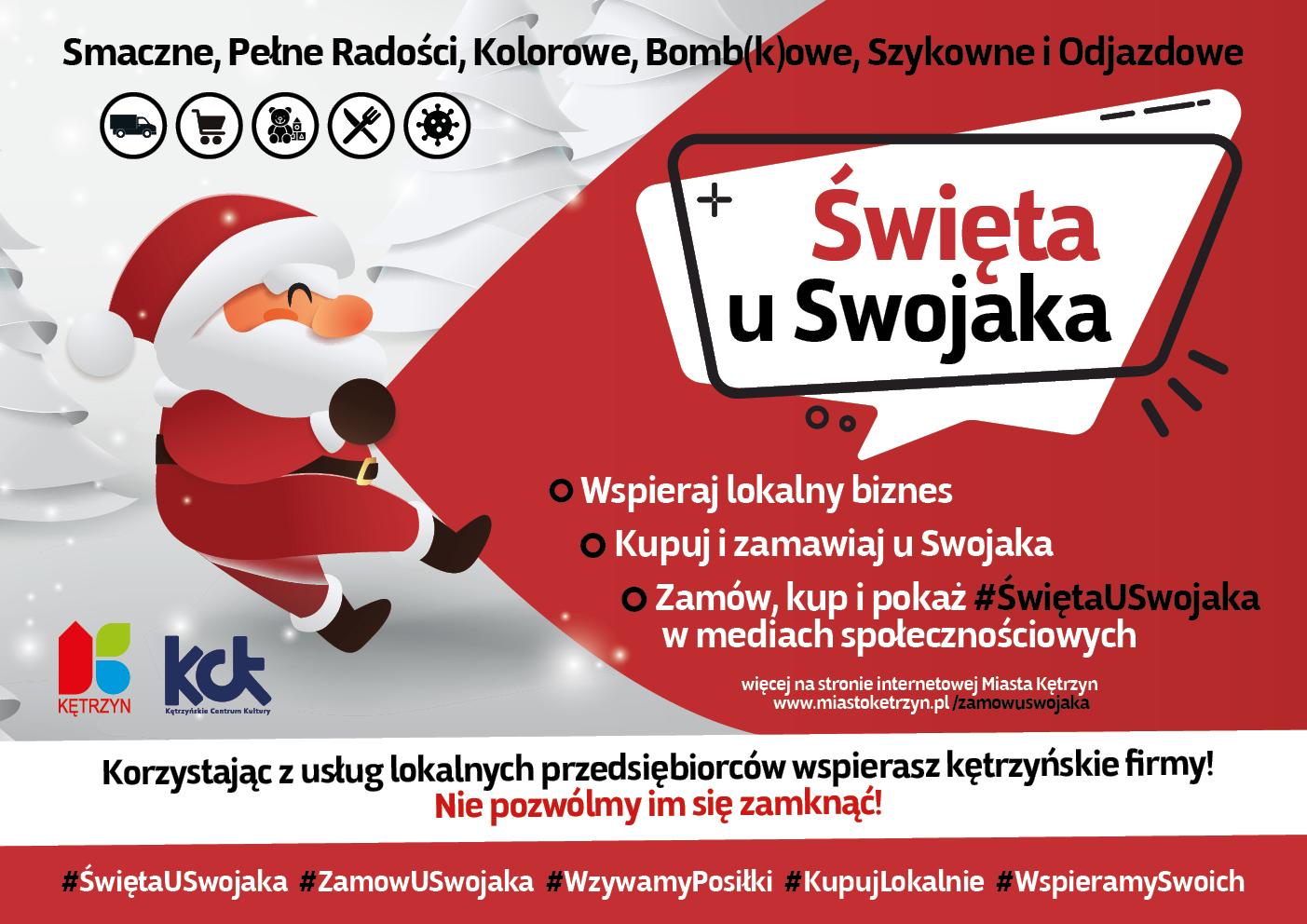 Obrazek przedstawia biało-czerwoną grafikę świąteczną na której znajduje się święty mikołaj ciągnący worek. Na grafice umieszczono tekst następującej treści: Smaczne, Pełne Radości, Kolorowe, Bomb (k)owe, Szykowne i Odjazdowe Święta u Swojaka Wspieraj lokalny biznes Kupuj i zamawiaj u Swojaka Zamów, kup i pokaż #ŚwiętaUSwojaka w mediach społecznościowych. Korzystając z usług lokalnych przedsiębiorców wspierasz kętrzyńskie firmy! Nie pozwólmy im się zamknąć! Hashtagi: #ŚwiętaUSwojaka #ZamowUSwojaka #WzywamyPosiłki #KupujLokalnie #WspieramySwoich. Na grafice umieszczono też logo Miasta Kętrzyn oraz Kętrzyńskiego Centrum Kultury.