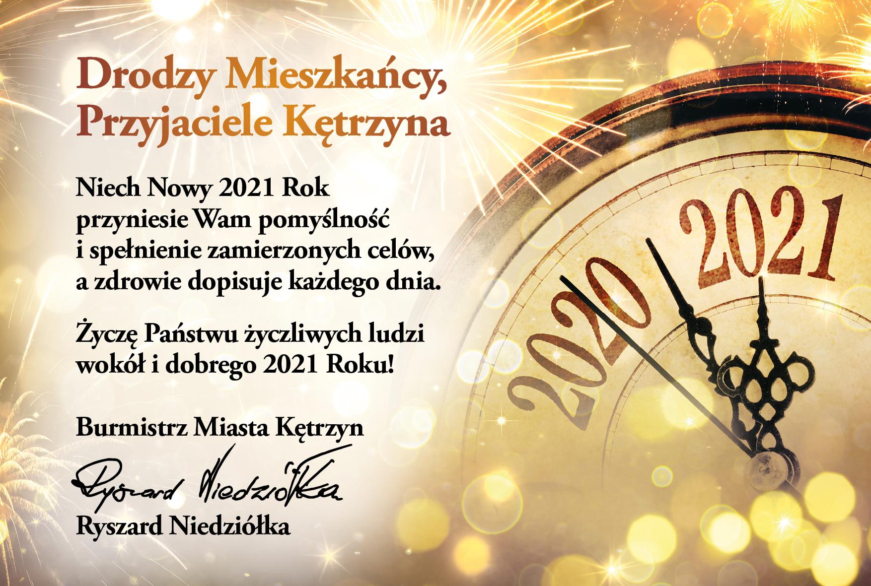 Obrazek przedstawia zegar z rokiem 2020 i 2021. oraz życzenia następującej treści: Drodzy Mieszkańcy, Przyjaciele Kętrzyna   Niech Nowy 2021 Rok przyniesie Wam pomyślność i spełnienie zamierzonych celów,  a zdrowie dopisuje każdego dnia. Życzę Państwu życzliwych ludzi wokół  i dobrego 2021 Roku!   Burmistrz Miasta Kętrzyn Ryszard Niedziółka