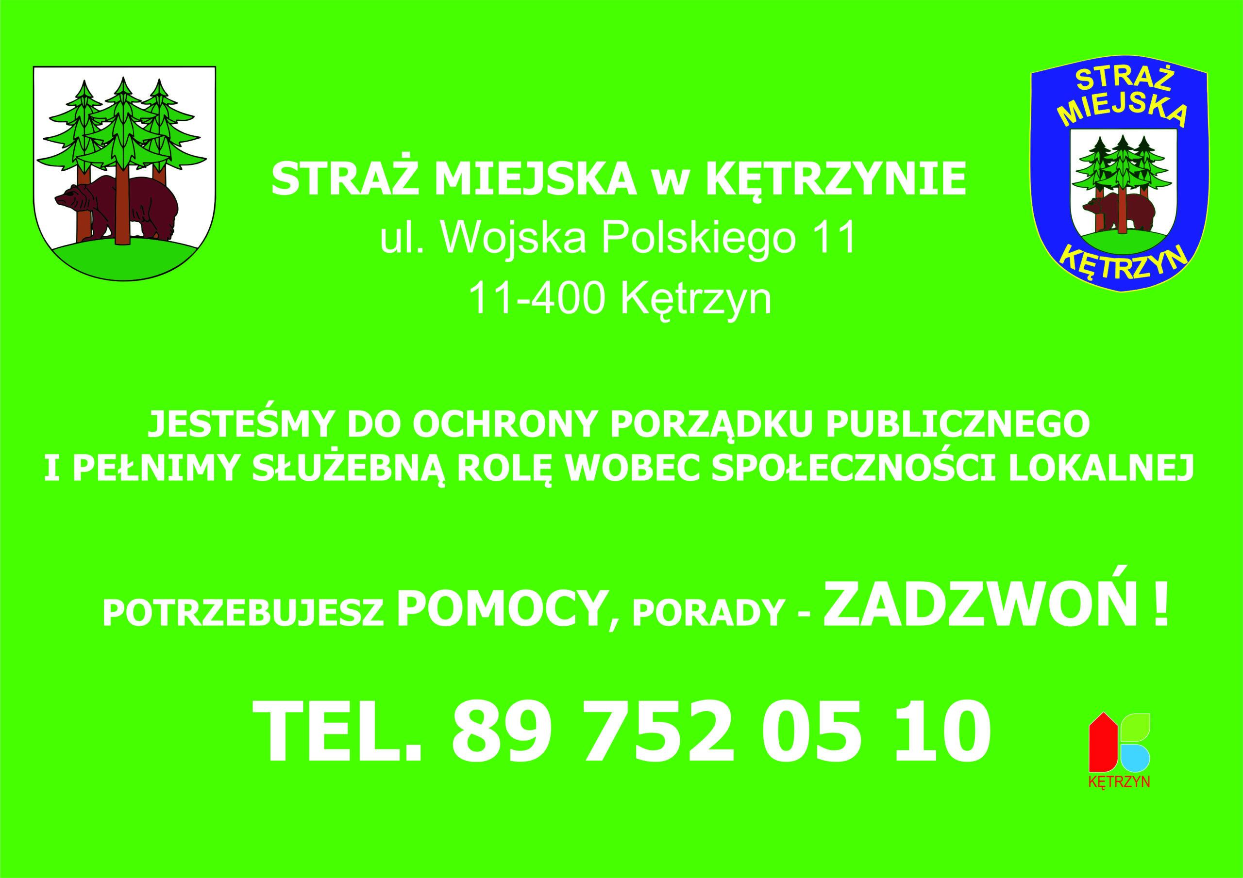 Grafika na zielonym tle umieszczono komunikat o treści: STRAŻ MIEJSKA w KĘTRZYNIE ul. Wojska Polskiego 11 11-400 Kętrzyn, JESTEŚMY DO OCHRONY PORZĄDKU PUBLICZNEGO I PEŁNIMY SŁUŻEBNĄ ROLĘ WOBEC SPOŁECZNOŚCI LOKALNEJ, POTRZEBUJESZ POMOCY, PORADY - ZADZWOŃ ! TEL. 89 752 05 10. Na grafice znajduje się herb Miasta Kętrzyn, emblemat Straży Miejskiej w Kętrzynie oraz logo Miasta Kętrzyn.