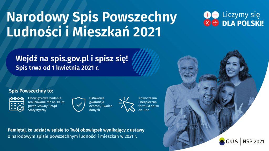 Plakat Narodowy spis powszechny ludności i mieszkań 2021 wejdź na stronę spis.gov.pl i spisz się! Spis trwa od 1 kwietnia 2021. Spis powszechny to obowiązkowe badanie realizowane raz na 10 lat przez główny urząd statystyczny. Ustawowa gwarancja ochrony Twoich danych. Nowoczesna i bezpieczna formuła spisu on-line. Pamiętaj, że udział w spisie to Tw,ój obowiązek wynikający z ustawy o narodowym spisie powszechnym ludności i mieszkań 2021.