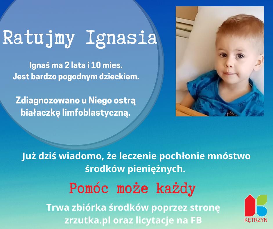 Infografika o treści: Ratujmy Ignasia. Ignaś ma 2 lata i 10 mies. Jest bardzo pogodnym dzieckiem. Zdiagnozowano u Niego ostrą białaczkę limfoblastyczną.Już dziś wiadomo, że leczenie pochłonie mnóstwo środków pieniężnych. Pomóc może każdyTrwa zbiórka środków poprzez stronę zrzutka.pl oraz licytacje na FB. W prawym górnym rogu widnieje zdjęcie Ignasia, chłopczyka o piwnych oczach i blond włosach. Ubranego w niebieską koszulkę. W prawym dolnym rogu umieszczono logo miasta Kętrzyn.