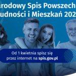 NARODOWY SPIS POWSZECHNY LUDNOŚCI I MIESZKAŃ 2021. Przypominamy, że 1 kwietnia br. rozpoczął się Narodowy Spis Powszechny Ludności i Mieszkań 2021. Wypełnij formularz spisowy przez Internet! Odwiedź stronę: https://spis.gov.pl/